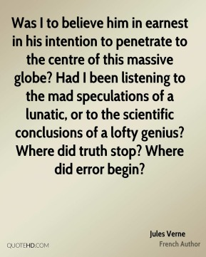 Was I to believe him in earnest in his intention to penetrate to the centre of this massive globe? Had I been listening to the mad speculations of a lunatic, or to the scientific conclusions of a lofty genius? Where did truth stop? Where did error begin?