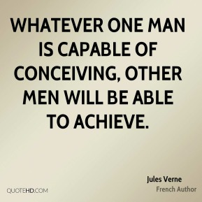 Whatever one man is capable of conceiving, other men will be able to achieve.