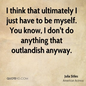 I think that ultimately I just have to be myself. You know, I don't do anything that outlandish anyway.