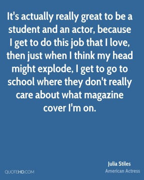 It's actually really great to be a student and an actor, because I get to do this job that I love, then just when I think my head might explode, I get to go to school where they don't really care about what magazine cover I'm on.