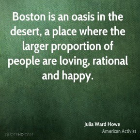 Julia Ward Howe - Boston is an oasis in the desert, a place where the larger proportion of people are loving, rational and happy.