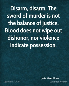 Julia Ward Howe - Disarm, disarm. The sword of murder is not the balance of justice. Blood does not wipe out dishonor, nor violence indicate possession.