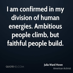 I am confirmed in my division of human energies. Ambitious people climb, but faithful people build.