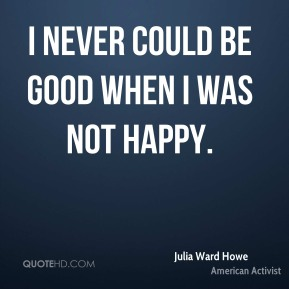 I never could be good when I was not happy.