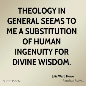 Julia Ward Howe - Theology in general seems to me a substitution of human ingenuity for divine wisdom.