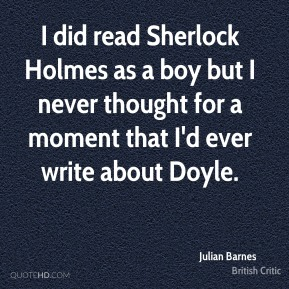 Julian Barnes  - I did read Sherlock Holmes as a boy but I never thought for a moment that I'd ever write about Doyle.