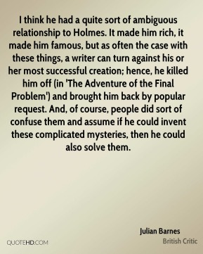 Julian Barnes  - I think he had a quite sort of ambiguous relationship to Holmes. It made him rich, it made him famous, but as often the case with these things, a writer can turn against his or her most successful creation; hence, he killed him off (in 'The Adventure of the Final Problem') and brought him back by popular request. And, of course, people did sort of confuse them and assume if he could invent these complicated mysteries, then he could also solve them.