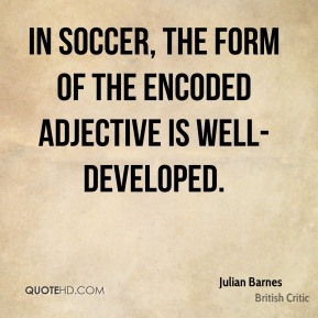 Julian Barnes  - In soccer, the form of the encoded adjective is well-developed.