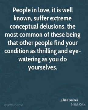 Julian Barnes  - People in love, it is well known, suffer extreme conceptual delusions, the most common of these being that other people find your condition as thrilling and eye-watering as you do yourselves.