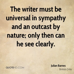 Julian Barnes  - The writer must be universal in sympathy and an outcast by nature; only then can he see clearly.