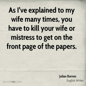 Julian Barnes - As I've explained to my wife many times, you have to kill your wife or mistress to get on the front page of the papers.