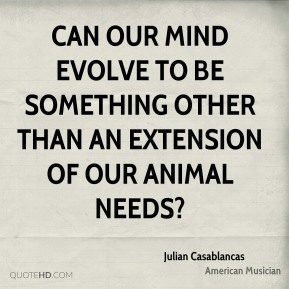 Julian Casablancas - Can our mind evolve to be something other than an extension of our animal needs?