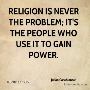 Religion is never the problem; it's the people who use it to gain power.