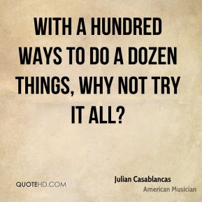 With a hundred ways to do a dozen things, why not try it all?