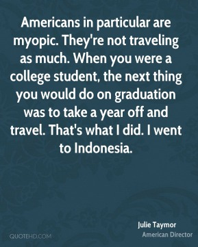 Americans in particular are myopic. They're not traveling as much. When you were a college student, the next thing you would do on graduation was to take a year off and travel. That's what I did. I went to Indonesia.