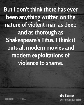 But I don't think there has ever been anything written on the nature of violent man as deep and as thorough as Shakespeare's Titus. I think it puts all modern movies and modern exploitations of violence to shame.