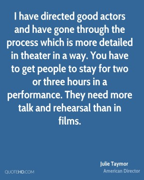 Julie Taymor - I have directed good actors and have gone through the process which is more detailed in theater in a way. You have to get people to stay for two or three hours in a performance. They need more talk and rehearsal than in films.