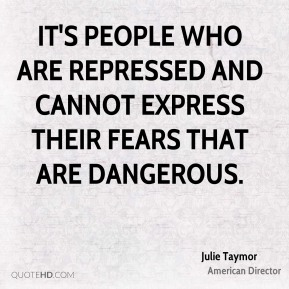 It's people who are repressed and cannot express their fears that are dangerous.