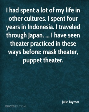 Julie Taymor  - I had spent a lot of my life in other cultures. I spent four years in Indonesia. I traveled through Japan. ... I have seen theater practiced in these ways before: mask theater, puppet theater.
