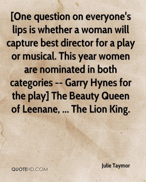 Julie Taymor  - [One question on everyone's lips is whether a woman will capture best director for a play or musical. This year women are nominated in both categories -- Garry Hynes for the play] The Beauty Queen of Leenane, ... The Lion King.