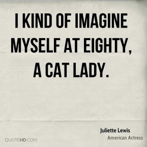 I kind of imagine myself at eighty, a cat lady.