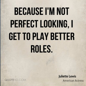 Juliette Lewis - Because I'm not perfect looking, I get to play better roles.