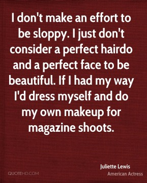 Juliette Lewis - I don't make an effort to be sloppy. I just don't consider a perfect hairdo and a perfect face to be beautiful. If I had my way I'd dress myself and do my own makeup for magazine shoots.