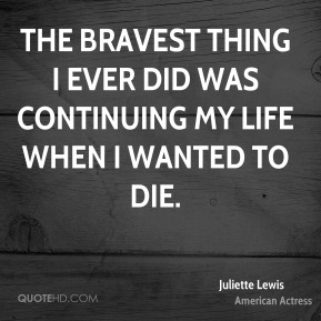 Juliette Lewis - The bravest thing I ever did was continuing my life when I wanted to die.