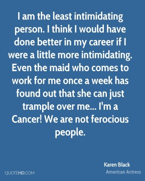 I am the least intimidating person. I think I would have done better in my career if I were a little more intimidating. Even the maid who comes to work for me once a week has found out that she can just trample over me... I'm a Cancer! We are not ferocious people.