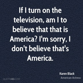 If I turn on the television, am I to believe that that is America? I'm sorry, I don't believe that's America.