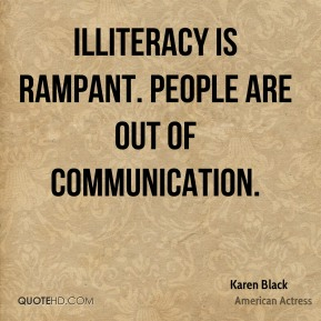 Illiteracy is rampant. People are out of communication.