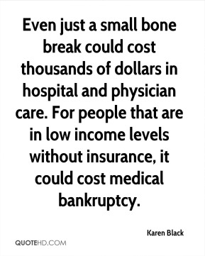Karen Black  - Even just a small bone break could cost thousands of dollars in hospital and physician care. For people that are in low income levels without insurance, it could cost medical bankruptcy.