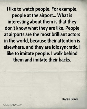 I like to watch people. For example, people at the airport... What is interesting about them is that they don't know what they are like. People at airports are the most brilliant actors in the world, because their attention is elsewhere, and they are idiosyncratic. I like to imitate people. I walk behind them and imitate their backs.