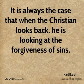 Karl Barth - It is always the case that when the Christian looks back, he is looking at the forgiveness of sins.