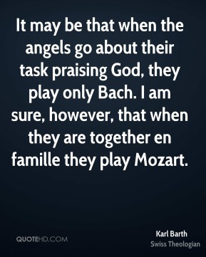 Karl Barth - It may be that when the angels go about their task praising God, they play only Bach. I am sure, however, that when they are together en famille they play Mozart.