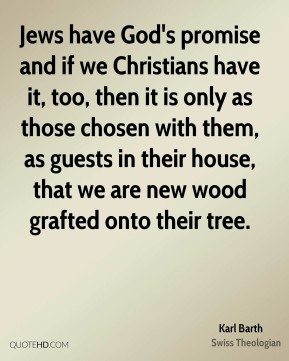 Jews have God's promise and if we Christians have it, too, then it is only as those chosen with them, as guests in their house, that we are new wood grafted onto their tree.