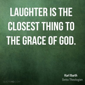 Laughter is the closest thing to the grace of God.