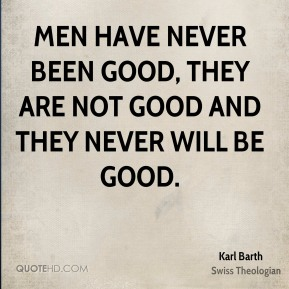 Men have never been good, they are not good and they never will be good.