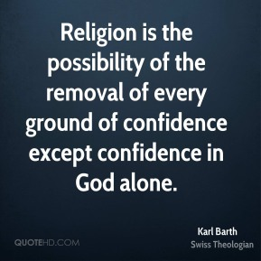 Karl Barth - Religion is the possibility of the removal of every ground of confidence except confidence in God alone.
