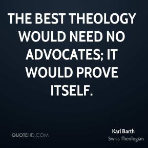 Karl Barth - The best theology would need no advocates; it would prove itself.
