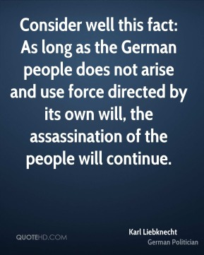Consider well this fact: As long as the German people does not arise and use force directed by its own will, the assassination of the people will continue.
