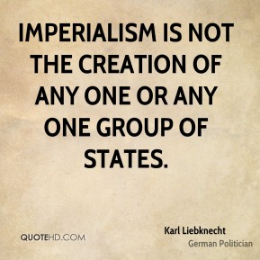 Imperialism is not the creation of any one or any one group of states.