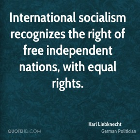 International socialism recognizes the right of free independent nations, with equal rights.
