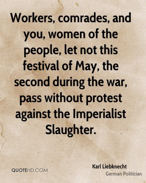 Karl Liebknecht - Workers, comrades, and you, women of the people, let not this festival of May, the second during the war, pass without protest against the Imperialist Slaughter.