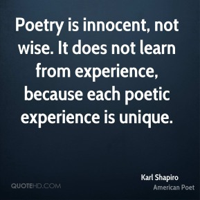 Poetry is innocent, not wise. It does not learn from experience, because each poetic experience is unique.
