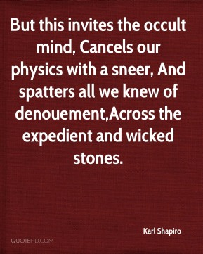 But this invites the occult mind, Cancels our physics with a sneer, And spatters all we knew of denouement,Across the expedient and wicked stones.