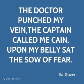 Karl Shapiro  - The doctor punched my vein,The captain called me Cain, Upon my belly sat the sow of fear.