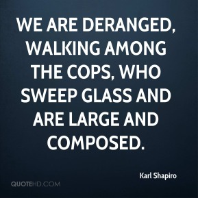 Karl Shapiro  - We are deranged, walking among the cops, Who sweep glass and are large and composed.