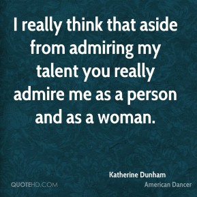 Katherine Dunham - I really think that aside from admiring my talent you really admire me as a person and as a woman.