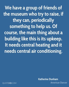 Katherine Dunham - We have a group of friends of the museum who try to raise, if they can, periodically something to help us. Of course, the main thing about a building like this is its upkeep. It needs central heating and it needs central air conditioning.